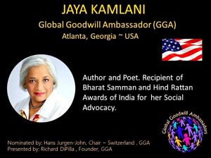 Jaya Kamlani - Global Goodwill Ambassador (GGA) - is an author and poet and recipient of Bharat Samman (Pride of India) Hind Rattan (Jewel of India) and the Mahatma Gandhi Pravasi Samman awards of India -